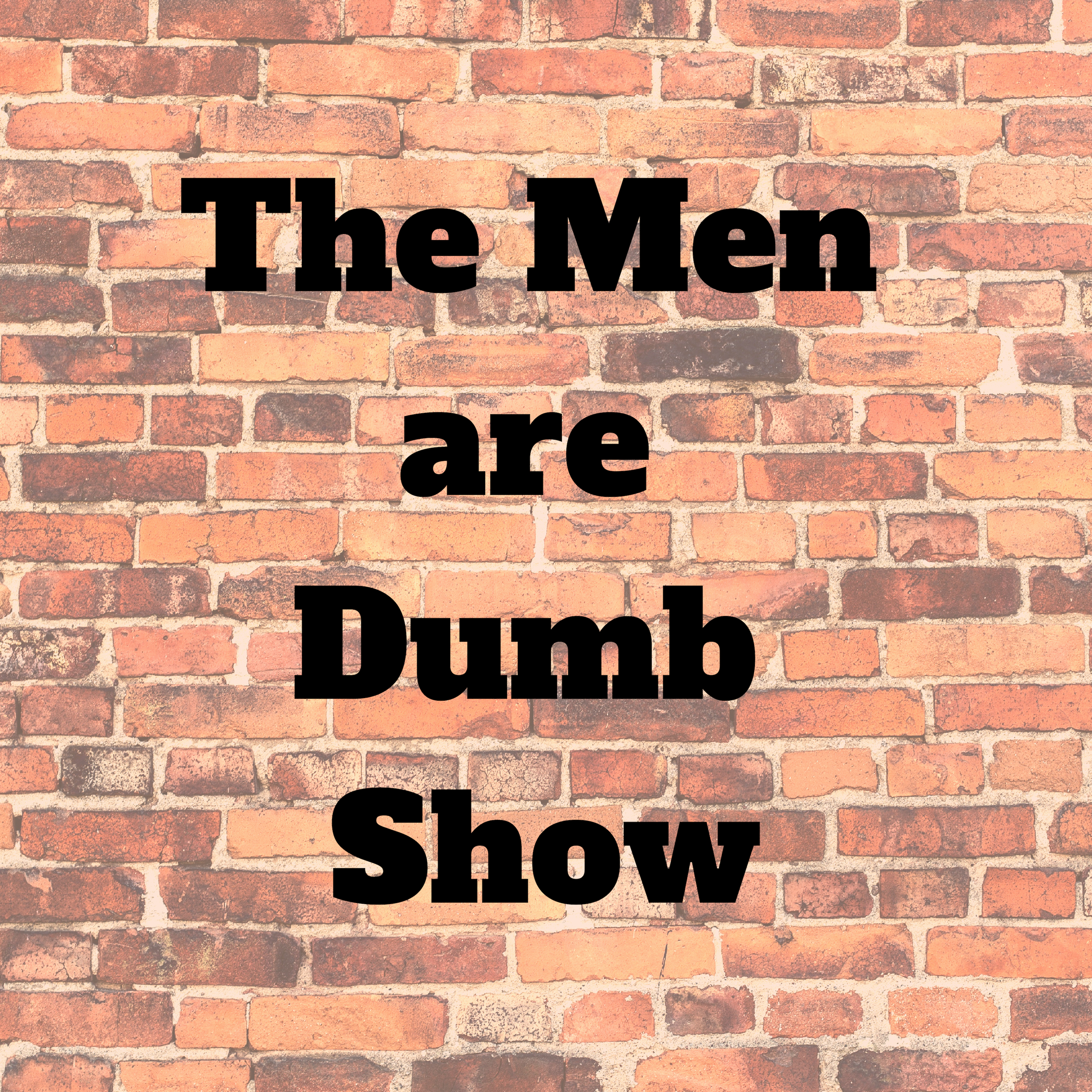 The Men are Dumb Show